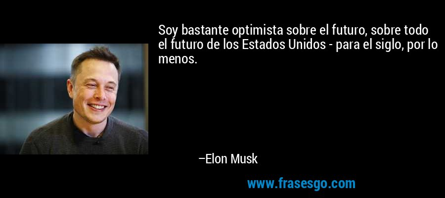 Soy bastante optimista sobre el futuro, sobre todo el futuro de los Estados Unidos - para el siglo, por lo menos. – Elon Musk