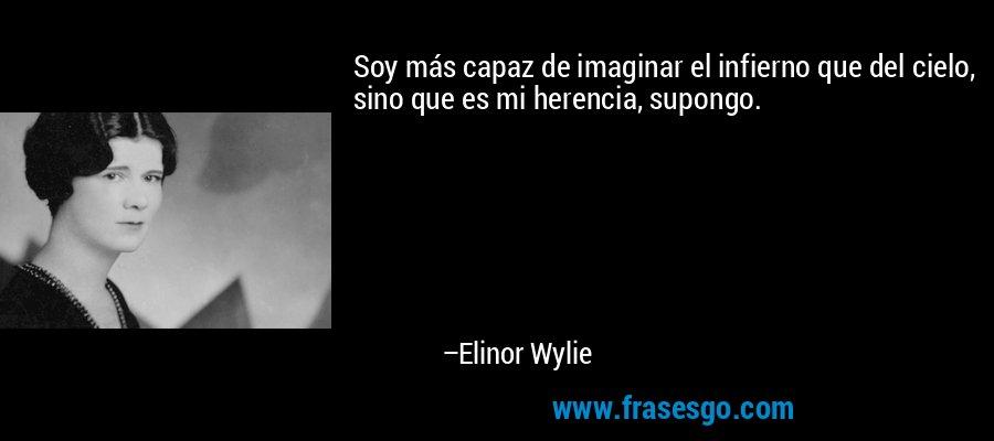 Soy más capaz de imaginar el infierno que del cielo, sino que es mi herencia, supongo. – Elinor Wylie