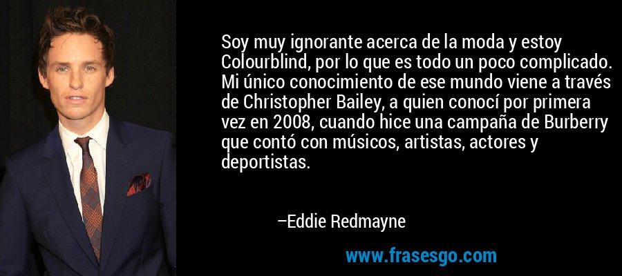Soy muy ignorante acerca de la moda y estoy Colourblind, por lo que es todo un poco complicado. Mi único conocimiento de ese mundo viene a través de Christopher Bailey, a quien conocí por primera vez en 2008, cuando hice una campaña de Burberry que contó con músicos, artistas, actores y deportistas. – Eddie Redmayne