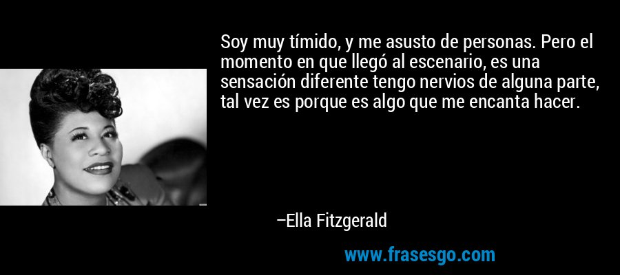 Soy muy tímido, y me asusto de personas. Pero el momento en que llegó al escenario, es una sensación diferente tengo nervios de alguna parte, tal vez es porque es algo que me encanta hacer. – Ella Fitzgerald