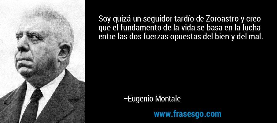 Soy quizá un seguidor tardío de Zoroastro y creo que el fundamento de la vida se basa en la lucha entre las dos fuerzas opuestas del bien y del mal. – Eugenio Montale