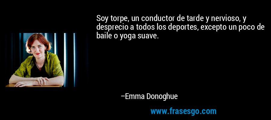 Soy torpe, un conductor de tarde y nervioso, y desprecio a todos los deportes, excepto un poco de baile o yoga suave. – Emma Donoghue