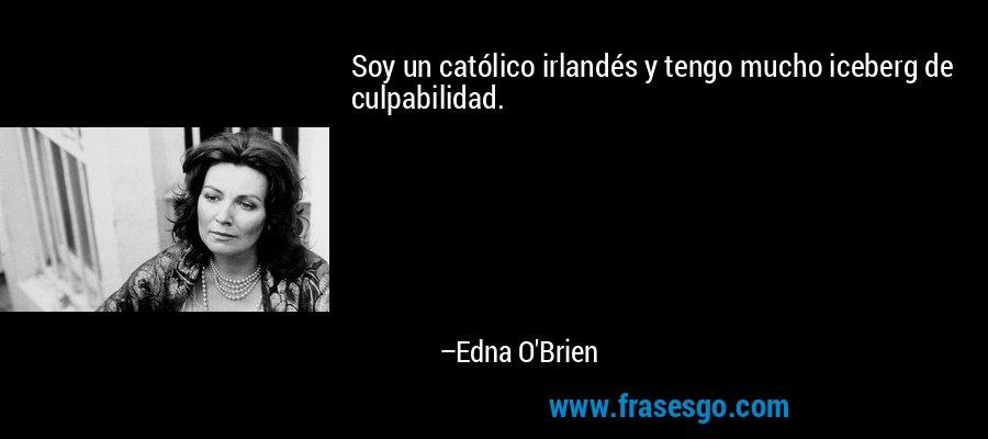 Soy un católico irlandés y tengo mucho iceberg de culpabilidad. – Edna O'Brien