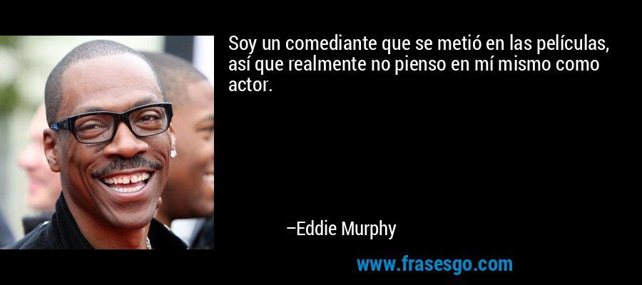 Soy un comediante que se metió en las películas, así que realmente no pienso en mí mismo como actor. – Eddie Murphy