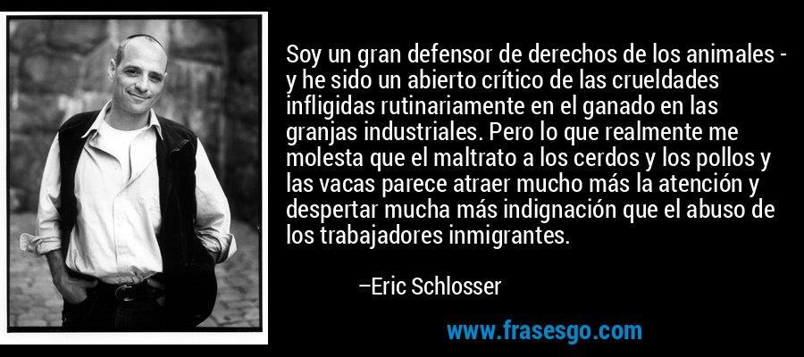 Soy un gran defensor de derechos de los animales - y he sido un abierto crítico de las crueldades infligidas rutinariamente en el ganado en las granjas industriales. Pero lo que realmente me molesta que el maltrato a los cerdos y los pollos y las vacas parece atraer mucho más la atención y despertar mucha más indignación que el abuso de los trabajadores inmigrantes. – Eric Schlosser
