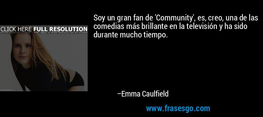 Soy un gran fan de 'Community', es, creo, una de las comedias más brillante en la televisión y ha sido durante mucho tiempo. – Emma Caulfield