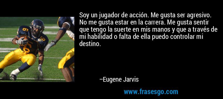 Soy un jugador de acción. Me gusta ser agresivo. No me gusta estar en la carrera. Me gusta sentir que tengo la suerte en mis manos y que a través de mi habilidad o falta de ella puedo controlar mi destino. – Eugene Jarvis