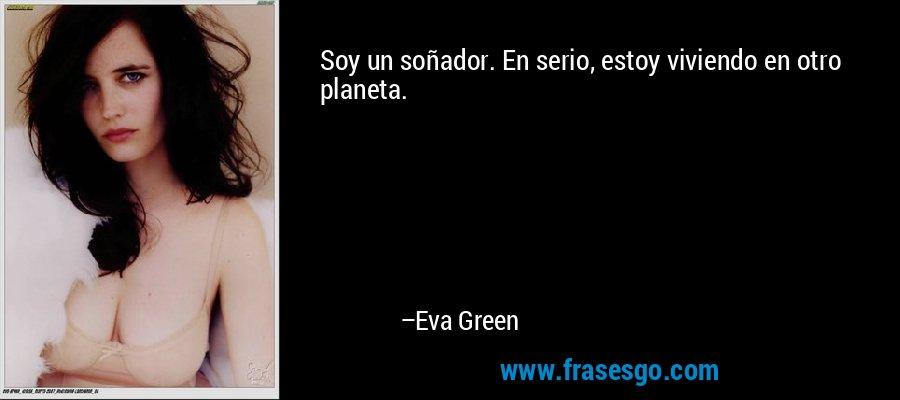 Soy un soñador. En serio, estoy viviendo en otro planeta. – Eva Green