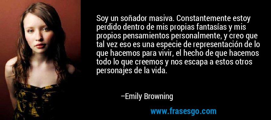 Soy un soñador masiva. Constantemente estoy perdido dentro de mis propias fantasías y mis propios pensamientos personalmente, y creo que tal vez eso es una especie de representación de lo que hacemos para vivir, el hecho de que hacemos todo lo que creemos y nos escapa a estos otros personajes de la vida. – Emily Browning