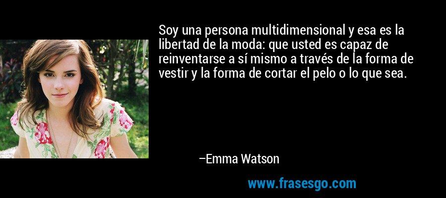 Soy una persona multidimensional y esa es la libertad de la moda: que usted es capaz de reinventarse a sí mismo a través de la forma de vestir y la forma de cortar el pelo o lo que sea. – Emma Watson