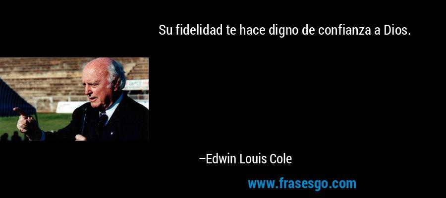 Su fidelidad te hace digno de confianza a Dios. – Edwin Louis Cole