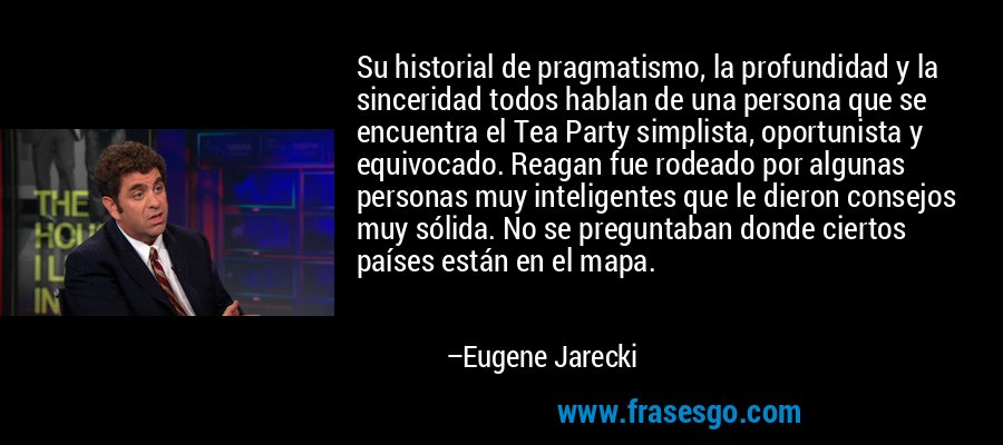 Su historial de pragmatismo, la profundidad y la sinceridad todos hablan de una persona que se encuentra el Tea Party simplista, oportunista y equivocado. Reagan fue rodeado por algunas personas muy inteligentes que le dieron consejos muy sólida. No se preguntaban donde ciertos países están en el mapa. – Eugene Jarecki