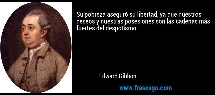 Su pobreza aseguró su libertad, ya que nuestros deseos y nuestras posesiones son las cadenas más fuertes del despotismo. – Edward Gibbon