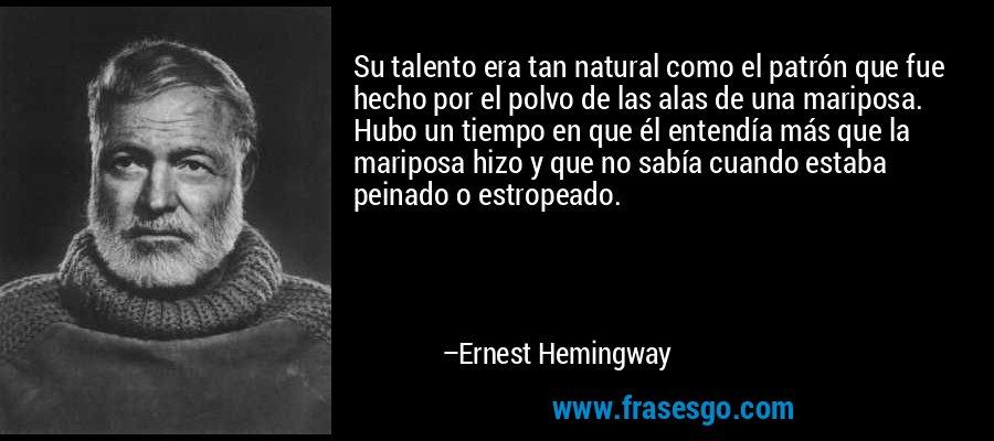 Su talento era tan natural como el patrón que fue hecho por el polvo de las alas de una mariposa. Hubo un tiempo en que él entendía más que la mariposa hizo y que no sabía cuando estaba peinado o estropeado. – Ernest Hemingway