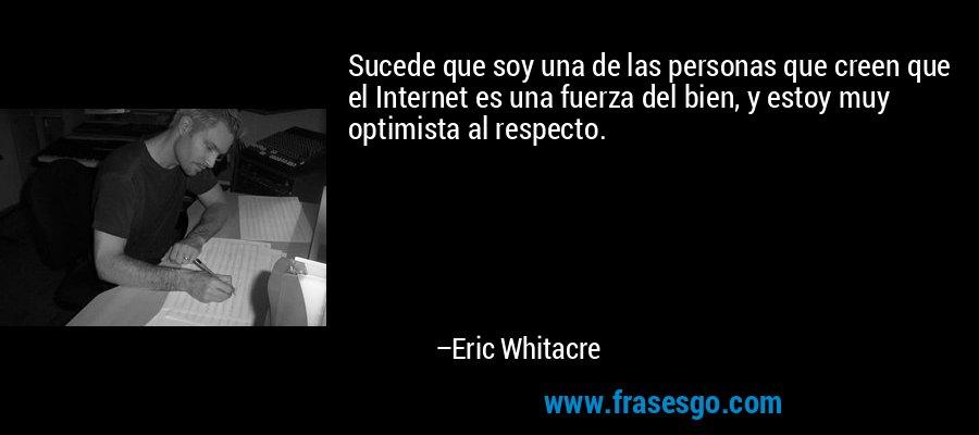 Sucede que soy una de las personas que creen que el Internet es una fuerza del bien, y estoy muy optimista al respecto. – Eric Whitacre