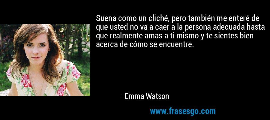 Suena como un cliché, pero también me enteré de que usted no va a caer a la persona adecuada hasta que realmente amas a ti mismo y te sientes bien acerca de cómo se encuentre. – Emma Watson
