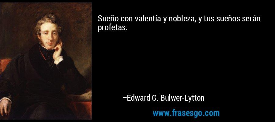 Sueño con valentía y nobleza, y tus sueños serán profetas. – Edward G. Bulwer-Lytton