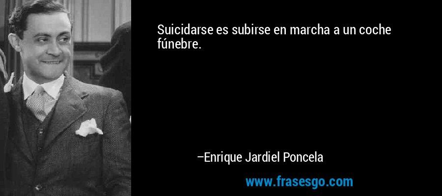 Suicidarse es subirse en marcha a un coche fúnebre. – Enrique Jardiel Poncela