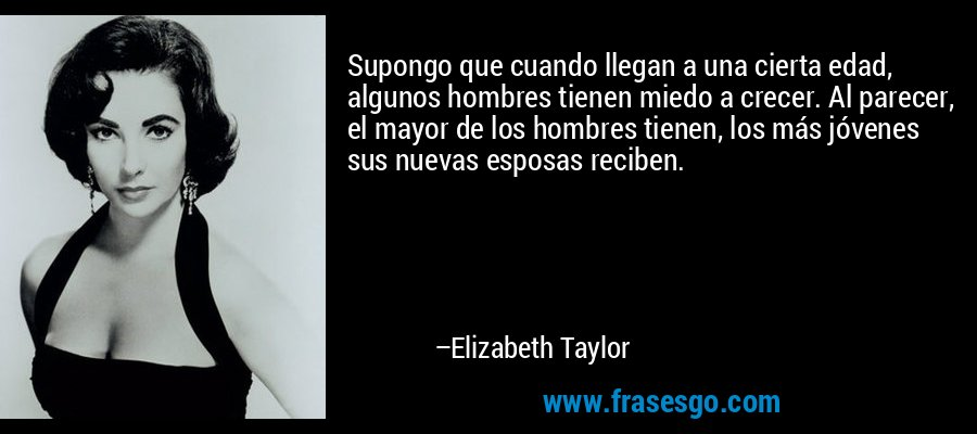 Supongo que cuando llegan a una cierta edad, algunos hombres tienen miedo a crecer. Al parecer, el mayor de los hombres tienen, los más jóvenes sus nuevas esposas reciben. – Elizabeth Taylor
