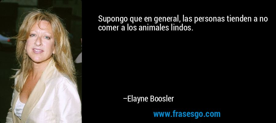 Supongo que en general, las personas tienden a no comer a los animales lindos. – Elayne Boosler
