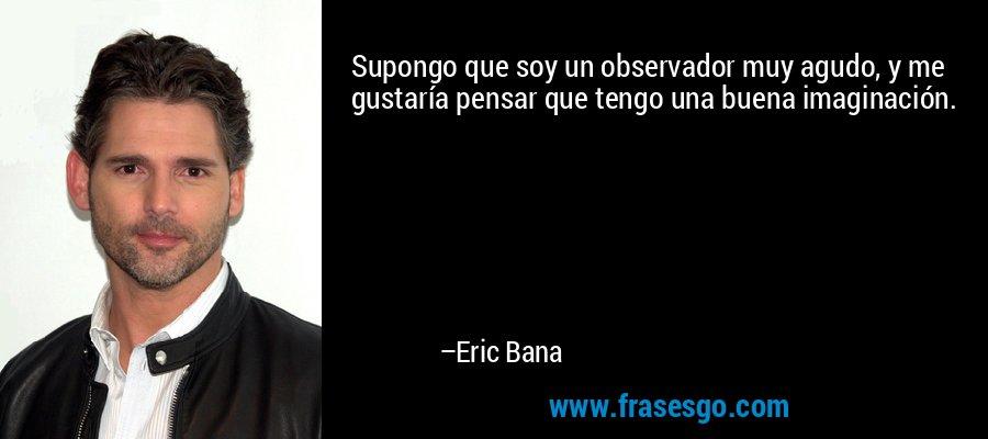 Supongo que soy un observador muy agudo, y me gustaría pensar que tengo una buena imaginación. – Eric Bana