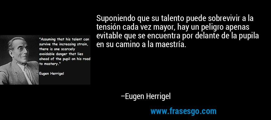 Suponiendo que su talento puede sobrevivir a la tensión cada vez mayor, hay un peligro apenas evitable que se encuentra por delante de la pupila en su camino a la maestría. – Eugen Herrigel