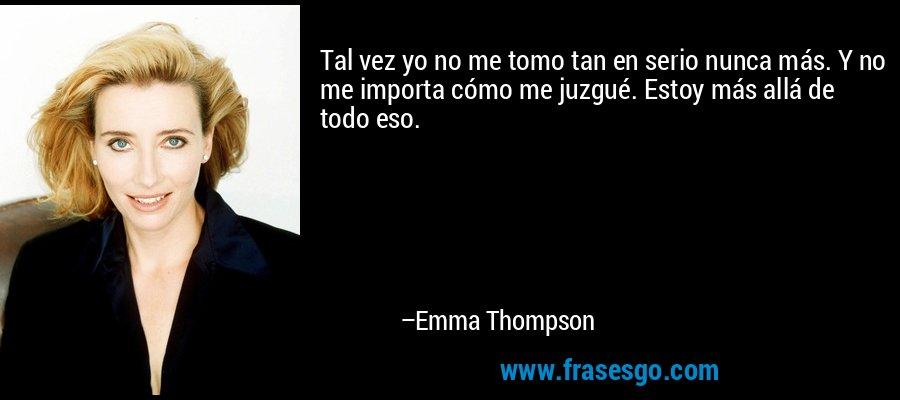 Tal vez yo no me tomo tan en serio nunca más. Y no me importa cómo me juzgué. Estoy más allá de todo eso. – Emma Thompson