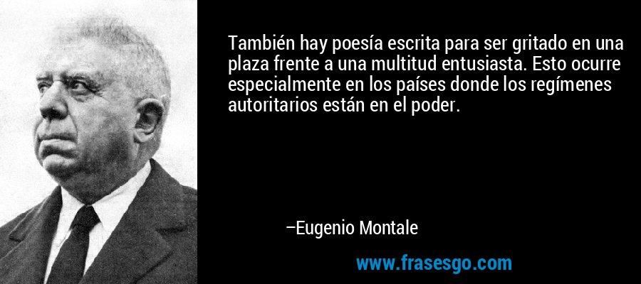 También hay poesía escrita para ser gritado en una plaza frente a una multitud entusiasta. Esto ocurre especialmente en los países donde los regímenes autoritarios están en el poder. – Eugenio Montale
