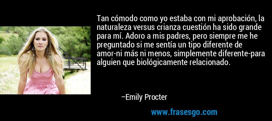 Tan cómodo como yo estaba con mi aprobación, la naturaleza versus crianza cuestión ha sido grande para mí. Adoro a mis padres, pero siempre me he preguntado si me sentía un tipo diferente de amor-ni más ni menos, simplemente diferente-para alguien que biológicamente relacionado. – Emily Procter
