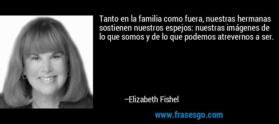 Tanto en la familia como fuera, nuestras hermanas sostienen nuestros espejos: nuestras imágenes de lo que somos y de lo que podemos atrevernos a ser. – Elizabeth Fishel