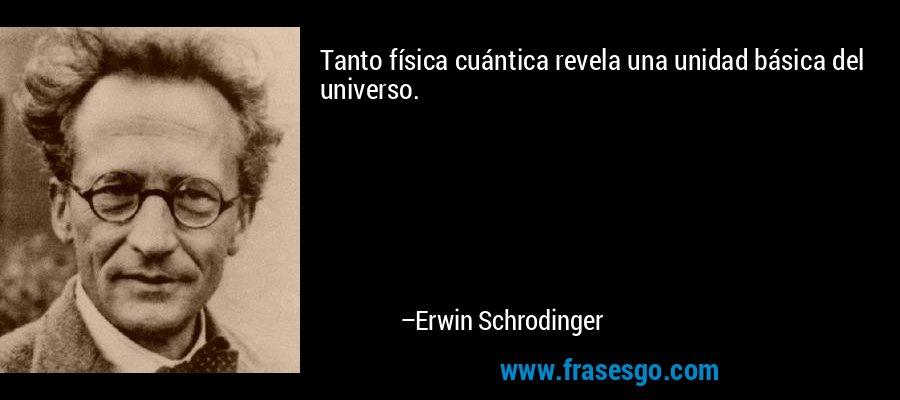 Tanto física cuántica revela una unidad básica del universo. – Erwin Schrodinger