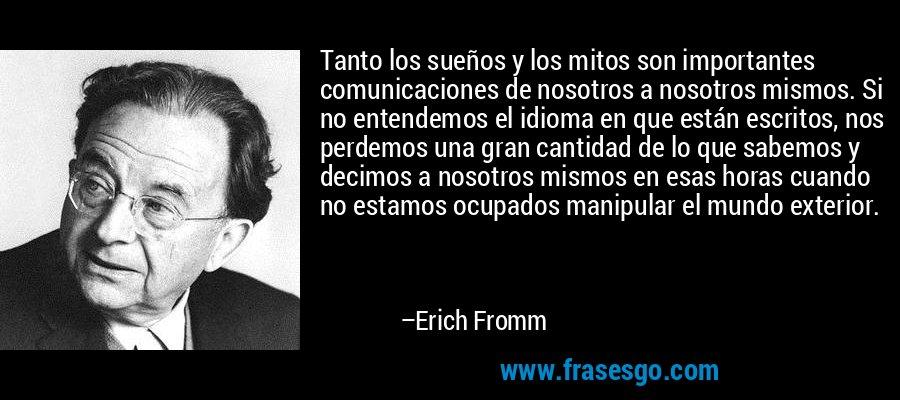 Tanto los sueños y los mitos son importantes comunicaciones de nosotros a nosotros mismos. Si no entendemos el idioma en que están escritos, nos perdemos una gran cantidad de lo que sabemos y decimos a nosotros mismos en esas horas cuando no estamos ocupados manipular el mundo exterior. – Erich Fromm