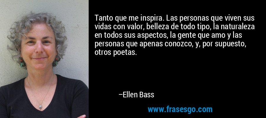 Tanto que me inspira. Las personas que viven sus vidas con valor, belleza de todo tipo, la naturaleza en todos sus aspectos, la gente que amo y las personas que apenas conozco, y, por supuesto, otros poetas. – Ellen Bass