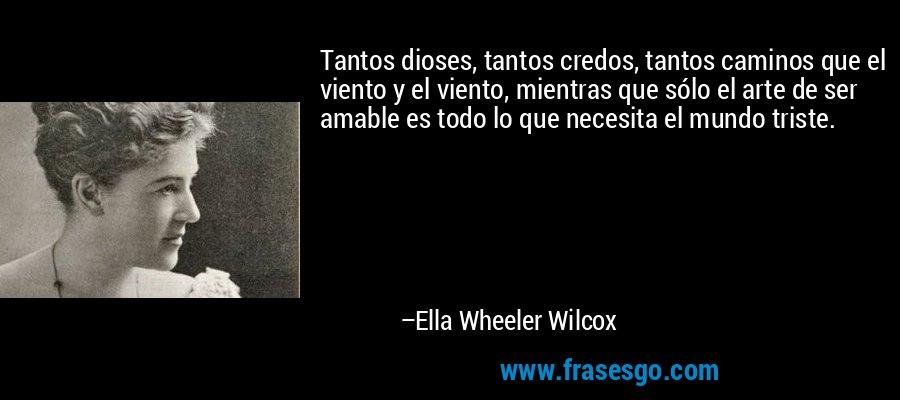 Tantos dioses, tantos credos, tantos caminos que el viento y el viento, mientras que sólo el arte de ser amable es todo lo que necesita el mundo triste. – Ella Wheeler Wilcox