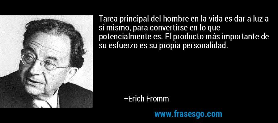 Tarea principal del hombre en la vida es dar a luz a sí mismo, para convertirse en lo que potencialmente es. El producto más importante de su esfuerzo es su propia personalidad. – Erich Fromm