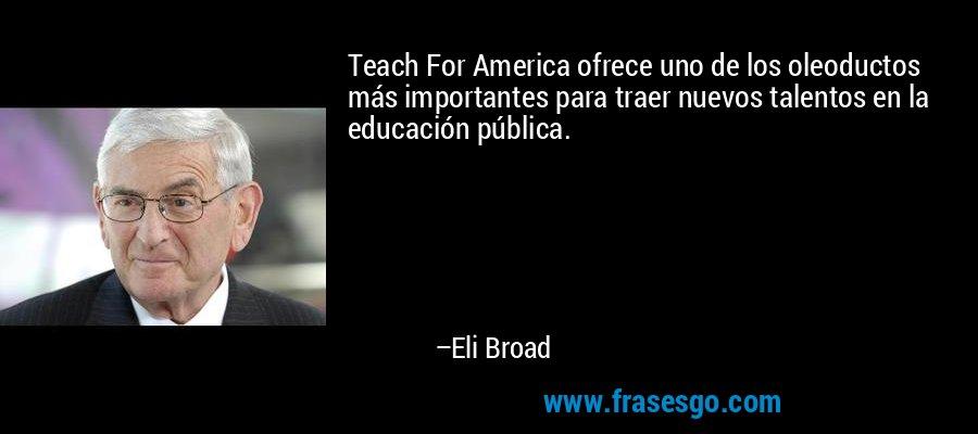 Teach For America ofrece uno de los oleoductos más importantes para traer nuevos talentos en la educación pública. – Eli Broad