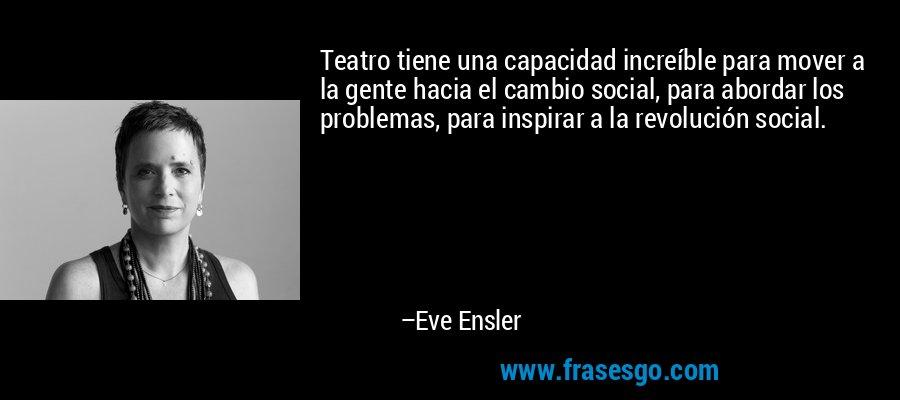 Teatro tiene una capacidad increíble para mover a la gente hacia el cambio social, para abordar los problemas, para inspirar a la revolución social. – Eve Ensler