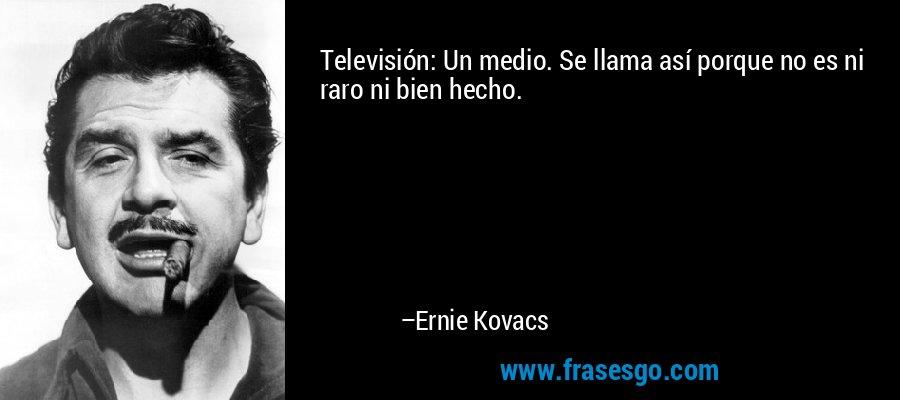 Televisión: Un medio. Se llama así porque no es ni raro ni bien hecho. – Ernie Kovacs