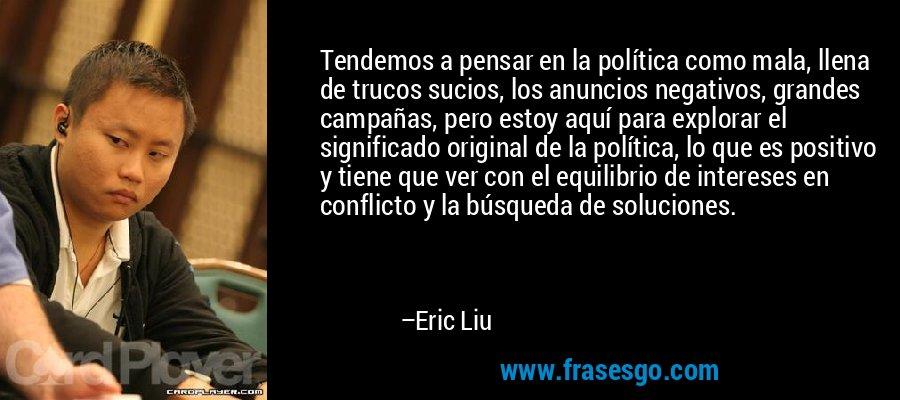 Tendemos a pensar en la política como mala, llena de trucos sucios, los anuncios negativos, grandes campañas, pero estoy aquí para explorar el significado original de la política, lo que es positivo y tiene que ver con el equilibrio de intereses en conflicto y la búsqueda de soluciones. – Eric Liu