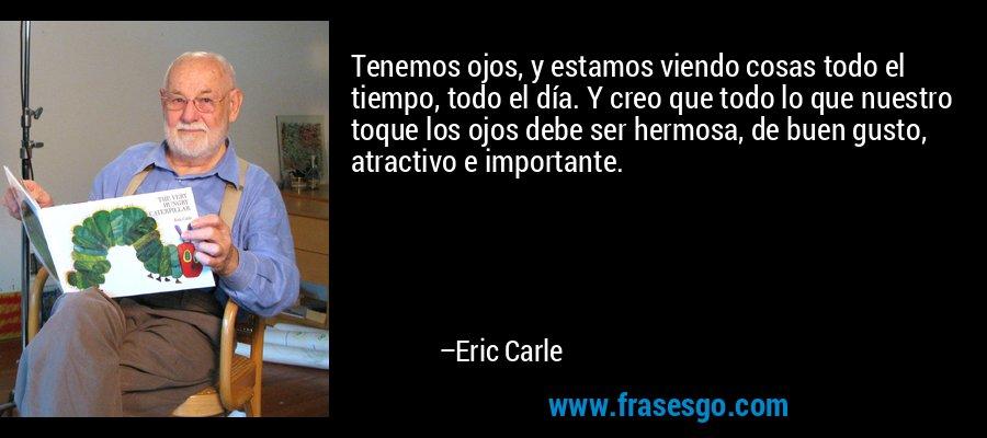Tenemos ojos, y estamos viendo cosas todo el tiempo, todo el día. Y creo que todo lo que nuestro toque los ojos debe ser hermosa, de buen gusto, atractivo e importante. – Eric Carle