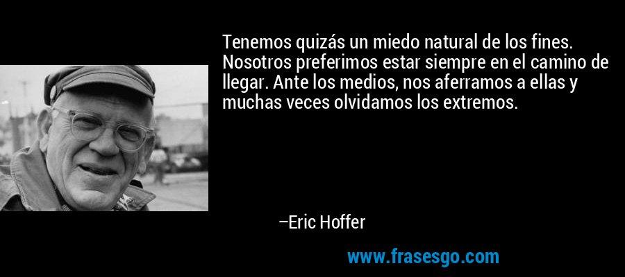 Tenemos quizás un miedo natural de los fines. Nosotros preferimos estar siempre en el camino de llegar. Ante los medios, nos aferramos a ellas y muchas veces olvidamos los extremos. – Eric Hoffer