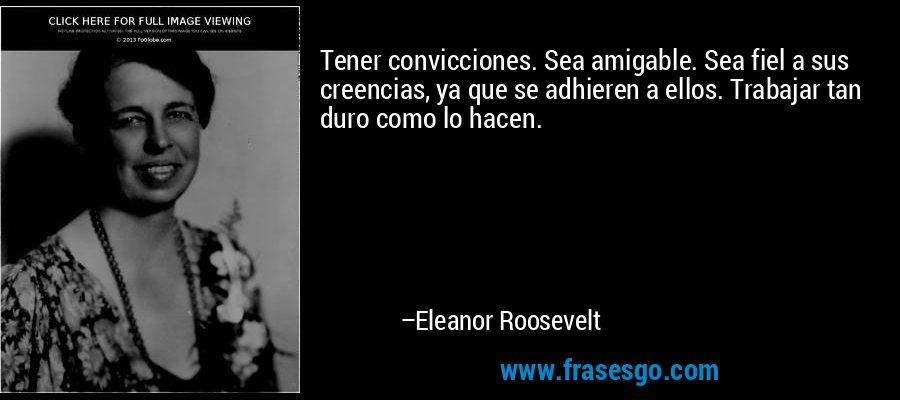 Tener convicciones. Sea amigable. Sea fiel a sus creencias, ya que se adhieren a ellos. Trabajar tan duro como lo hacen. – Eleanor Roosevelt