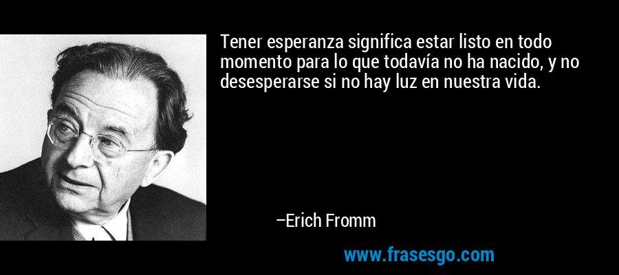 Tener esperanza significa estar listo en todo momento para lo que todavía no ha nacido, y no desesperarse si no hay luz en nuestra vida. – Erich Fromm
