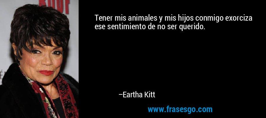 Tener mis animales y mis hijos conmigo exorciza ese sentimiento de no ser querido. – Eartha Kitt