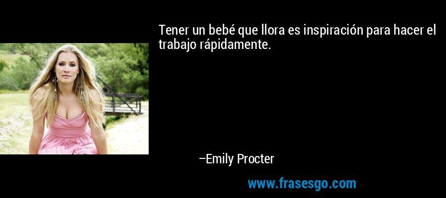 Tener un bebé que llora es inspiración para hacer el trabajo rápidamente. – Emily Procter