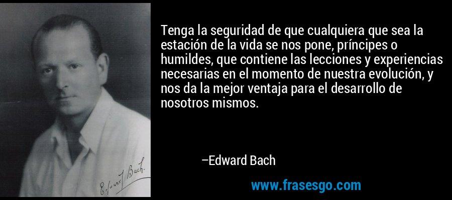Tenga la seguridad de que cualquiera que sea la estación de la vida se nos pone, príncipes o humildes, que contiene las lecciones y experiencias necesarias en el momento de nuestra evolución, y nos da la mejor ventaja para el desarrollo de nosotros mismos. – Edward Bach