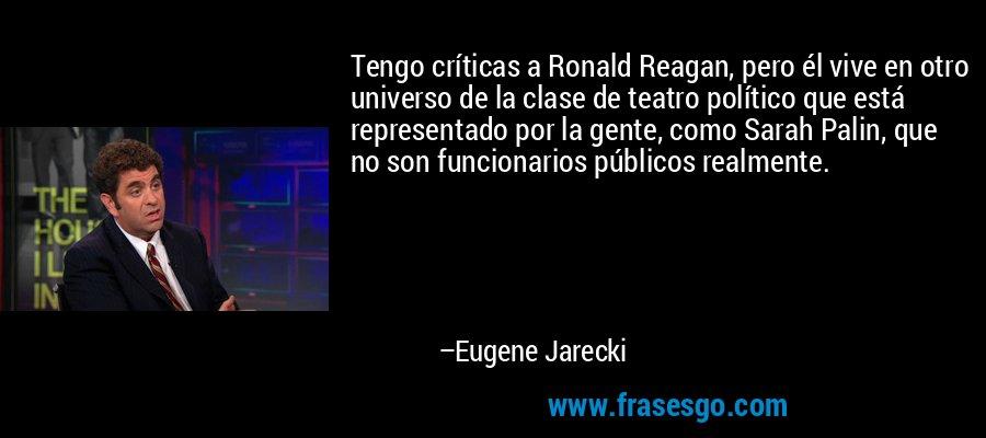 Tengo críticas a Ronald Reagan, pero él vive en otro universo de la clase de teatro político que está representado por la gente, como Sarah Palin, que no son funcionarios públicos realmente. – Eugene Jarecki