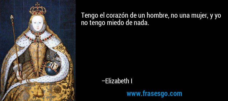 Tengo el corazón de un hombre, no una mujer, y yo no tengo miedo de nada. – Elizabeth I