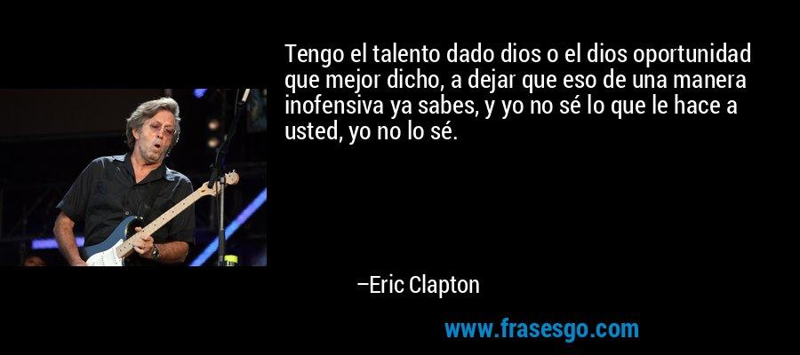 Tengo el talento dado dios o el dios oportunidad que mejor dicho, a dejar que eso de una manera inofensiva ya sabes, y yo no sé lo que le hace a usted, yo no lo sé. – Eric Clapton