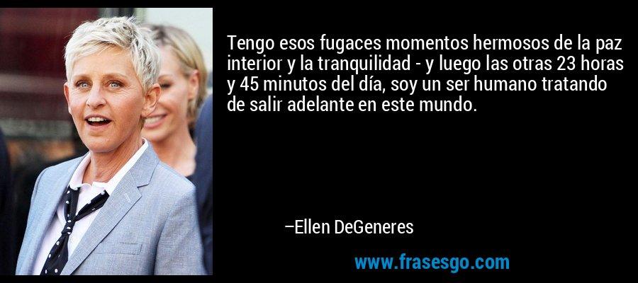 Tengo esos fugaces momentos hermosos de la paz interior y la tranquilidad - y luego las otras 23 horas y 45 minutos del día, soy un ser humano tratando de salir adelante en este mundo. – Ellen DeGeneres